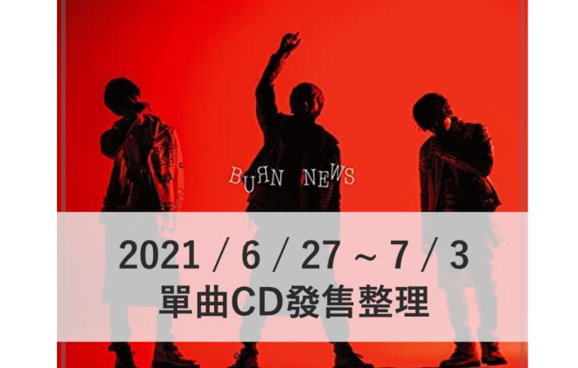 本週發售單曲整理 NEWS新單曲「BURN」即將發售!【2021/6/27~7/3】